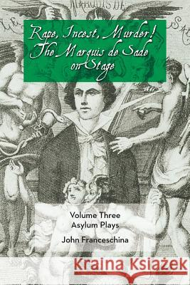 Rape, Incest, Murder! the Marquis de Sade on Stage Volume Three - Asylum Plays Marquis De Sade John Franceschina 9781593937416