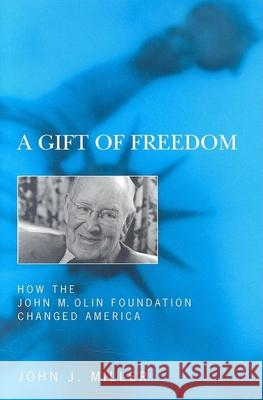 A Gift of Freedom: How the John M. Olin Foundation Changed America John J. Miller 9781594031175