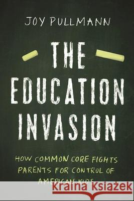 The Education Invasion: How Common Core Fights Parents for Control of American Kids Joy Pullmann 9781594038815