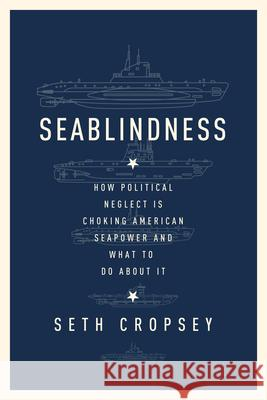 Seablindness: How Political Neglect Is Choking American Seapower and What to Do about It Seth Cropsey 9781594039157