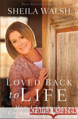Loved Back to Life: How I Found the Courage to Live Free Sheila Walsh 9781594155369
