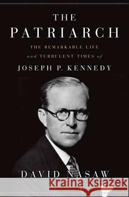 The Patriarch: The Remarkable Life and Turbulent Times of Joseph P. Kennedy David Nasaw 9781594203763 Penguin Press