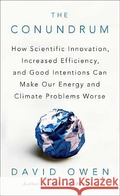 The Conundrum: How Scientific Innovation, Increased Efficiency, and Good Intentions Can Make Our Energy and Climate Problems Worse David Owen 9781594485619