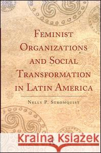 Feminist Organizations and Social Transformation in Latin America Nelly P. Stromquist 9781594513206