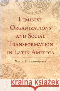 Feminist Organizations and Social Transformation in Latin America Nelly P. Stromquist 9781594513213