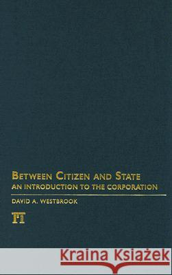 Between Citizen and State: An Introduction to the Corporation David A. Westbrook Charles Lemert 9781594514043