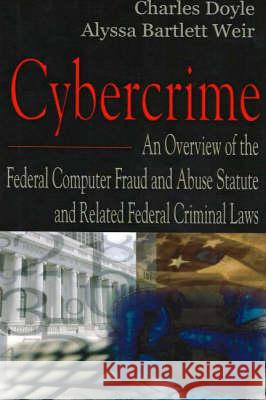 Cybercrime: An Overview of the Federal Computer Fraud and Abuse Statute and Related Federal Criminal Laws Charles Doyle Alyssa Bartlett Weir 9781594547829