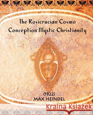 The Rosicrucian Cosmo-Conception Mystic Christianity (1922) Max Heindel 9781594620874