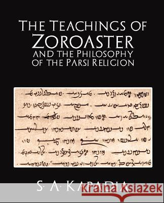 The Teachings of Zoroaster and the Philosophy of the Parsi Religion A. Kapadia S 9781594626104