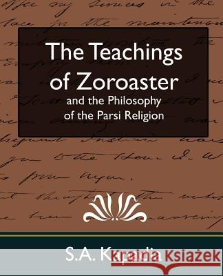 The Teachings of Zoroaster and the Philosophy of the Parsi Religion (New Edition) Kapadia S 9781594627750