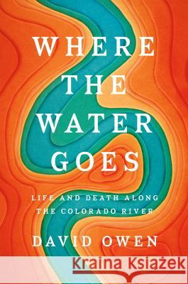 Where the Water Goes: Life and Death Along the Colorado River David Owen 9781594633775 Riverhead Books