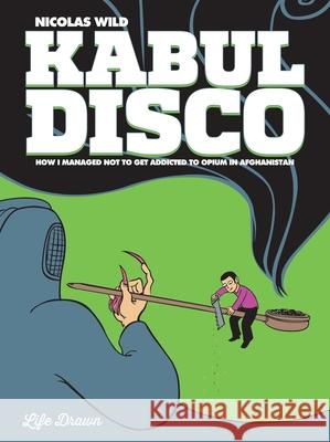 Kabul Disco #2: How I Managed Not to Get Addicted to Opium in Afghanistan Nicolas Wild 9781594654695
