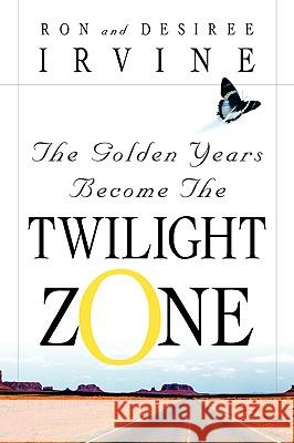 The Golden Years Become the Twilight Zone Ron Irvine Desiree Irvine 9781594670022