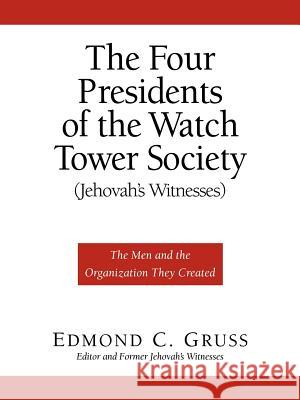The Four Presidents of the Watch Tower Society (Jehovah's Witnesses) Edmond C. Gruss 9781594671319