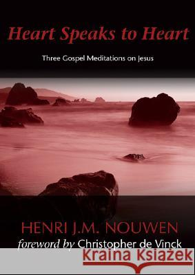 Heart Speaks to Heart: Three Gospel Meditations on Jesus Henri J. M. Nouwen Christopher D 9781594711169
