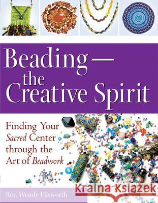 Beading--The Creative Spirit: Finding Your Sacred Center Through the Art of Beadwork Rev Wendy Ellsworth 9781594732676