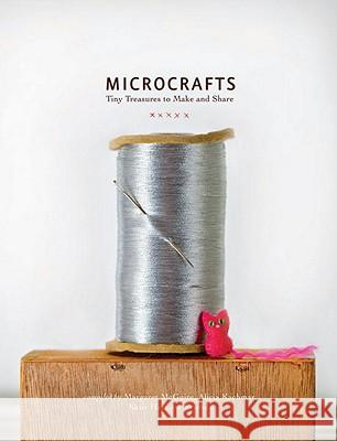 Microcrafts: Tiny Treasures to Make and Share Margaret McGuire Alicia Kachmar Katie Hatz 9781594745218