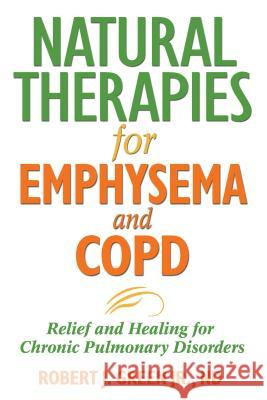 Natural Therapies for Emphysema and Copd: Relief and Healing for Chronic Pulmonary Disorders Robert J. Green 9781594771637