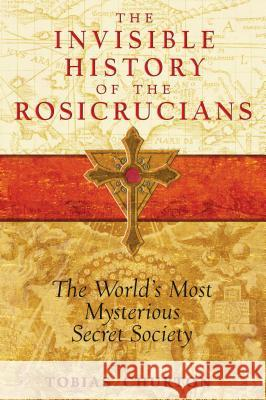 Invisible History of the Rosicrucians : The World's Most Mysterious Secret Society Tobias Churton 9781594772559