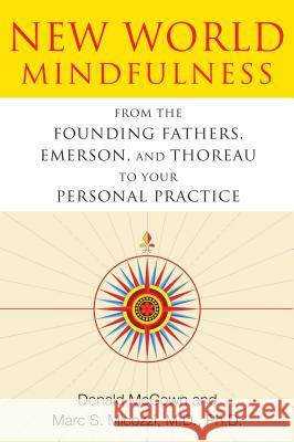 New World Mindfulness: From the Founding Fathers, Emerson, and Thoreau to Your Personal Practice Donald McCown Marc S. Micozzi 9781594774249
