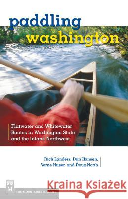 Paddling Washington: Flatwater and Whitewater Routes in Washington State and the Inland Northwest Rich Landers 9781594850561