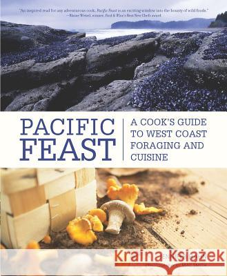 Pacific Feast: A Cook's Guide to West Coast Foraging and Cuisine Jennifer Hahn 9781594851025