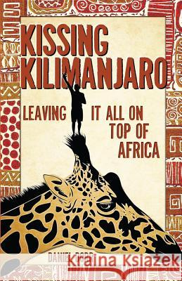 Kissing Kilimanjaro: Leaving It All on Top of Africa Daniel Dorr 9781594853708