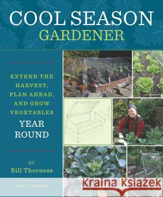 Cool Season Gardener: Extend the Harvest, Plan Ahead, and Grow Vegetables Year Round Bill Thorness 9781594857157