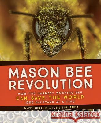 Mason Bee Revolution: How the Hardest Working Bee Can Save the World - One Backyard at a Time Dave Hunter 9781594859632