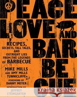 Peace, Love, & Barbecue: Recipes, Secrets, Tall Tales, and Outright Lies from the Legends of Barbecue Mike Mills Amy Mills Tunnicliffe 9781594861093