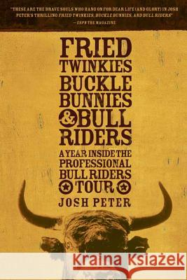 Fried Twinkies, Buckle Bunnies, & Bull Riders: A Year Inside the Professional Bull Riders Tour Josh Peter 9781594865220