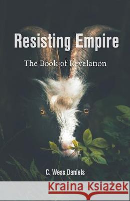 Resisting Empire: The Book of Revelation as Resistance C. Wess Daniels Darryl Aaron Wes Howard-Brook 9781594980633