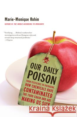 Our Daily Poison: From Pesticides to Packaging, How Chemicals Have Contaminated the Food Chain and Are Making Us Sick Marie-Monique Robin 9781595589095