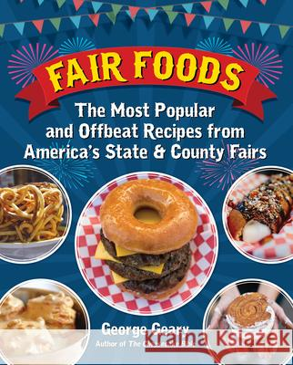 Fair Foods: The Most Popular and Offbeat Recipes from America's State and County Fairs George Geary 9781595800930 Santa Monica Press