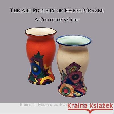 The Art Pottery of Joseph Mrazek : A Collector's Guide Robert J. Mrazek Harold R. Mrazek 9781595943293