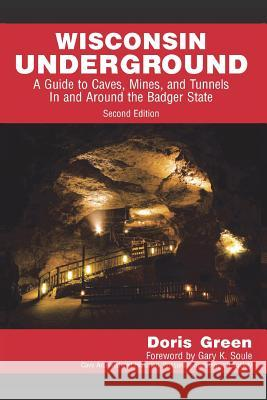 Wisconsin Underground: A Guide to Caves, Mines, and Tunnels in and Around the Badger State Doris Green 9781595986450