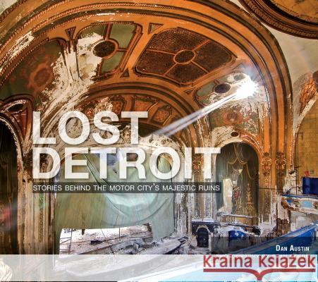 Lost Detroit:: Stories Behind the Motor City's Majestic Ruins Dan Austin Sean Doerr 9781596299405