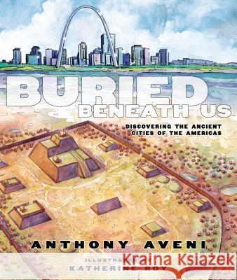 Buried Beneath Us: Discovering the Ancient Cities of the Americas Anthony F. Aveni Katherine Roy 9781596435674