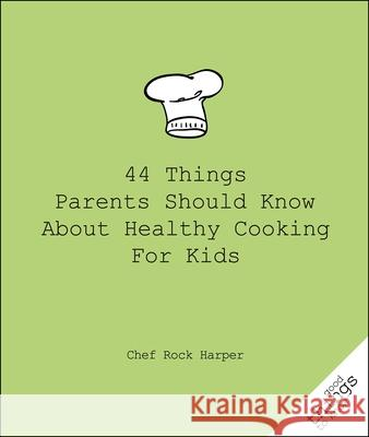 44 Things Parents Should Know about Healthy Cooking for Kids Chef Rock 9781596527447