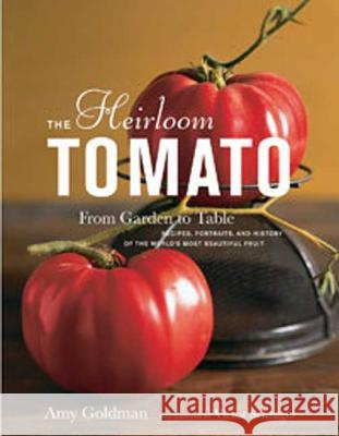 The Heirloom Tomato: From Garden to Table: Recipes, Portraits, and History of the World's Most Beautiful Fruit Amy Goldman 9781596912915