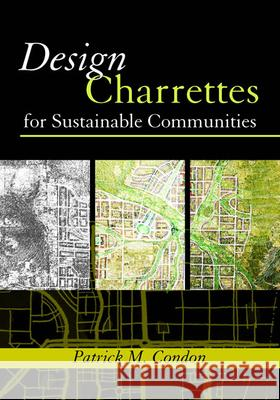 Design Charrettes for Sustainable Communities Patrick Condon 9781597260534
