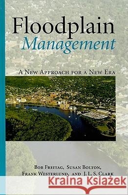 Floodplain Management: A New Approach for a New Era Bob Freitag Susan Bolton Frank Westerlund 9781597266345