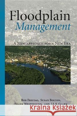Floodplain Management: A New Approach for a New Era Bob Freitag Susan Bolton Frank Westerlund 9781597266352