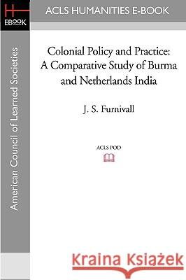 Colonial Policy and Practice: A Comparative Study of Burma and Netherlands India J. S. Furnivall 9781597406024