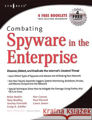 Combating Spyware in the Enterprise : Discover, Detect, and Eradicate the Internet's Greatest Threat Brian Baskin Paul Piccard Tony Bradley 9781597490641