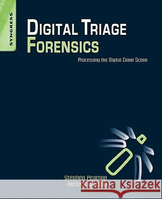 Digital Triage Forensics: Processing the Digital Crime Scene Stephen Pearson 9781597495967