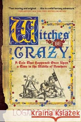 Witches Be Crazy: A Tale That Happened Once Upon a Time in the Middle of Nowhere Logan J. Hunder 9781597808200 Night Shade Books