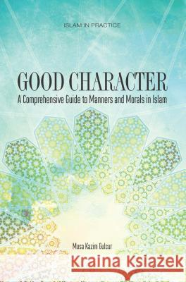 Good Character : A Comprehensive Guide to Manners and Morals in Islam Musa Kazim Gulcur 9781597841344