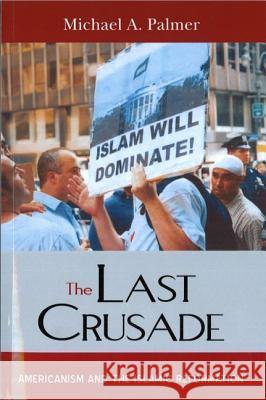 The Last Crusade: Americanism and the Islamic Reformation Michael A. Palmer 9781597971652