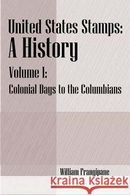 United States Stamps - A History: Volume I - Colonial Days to the Columbians William Frangipane 9781598003871